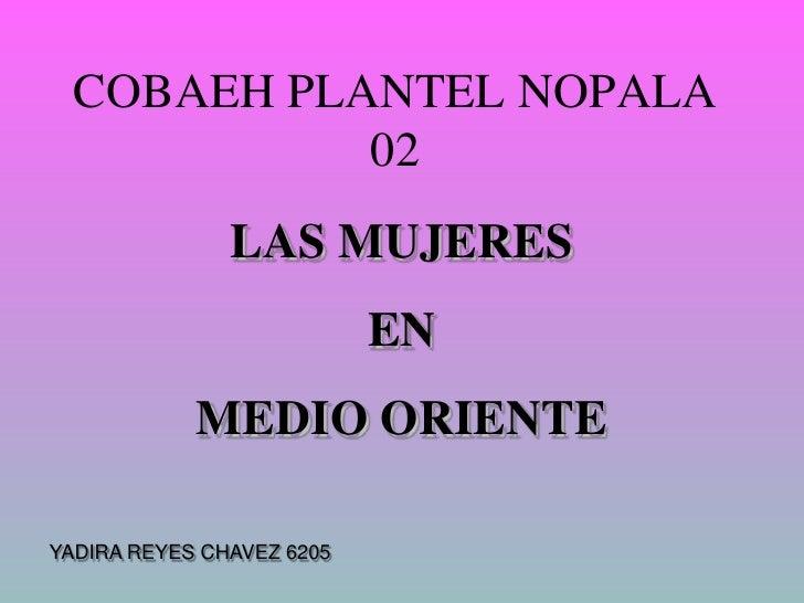 COBAEH PLANTEL NOPALA 02<br />LAS MUJERES <br />EN <br />MEDIO ORIENTE<br />YADIRA REYES CHAVEZ 6205<br />