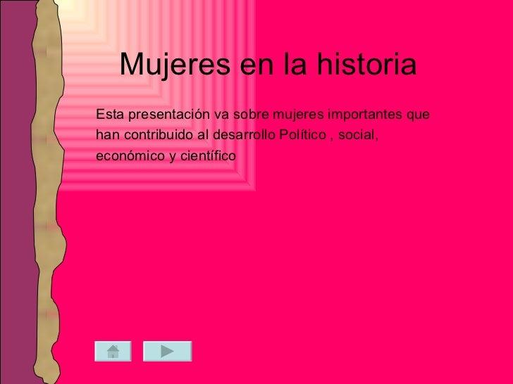 Mujeres en la historia Esta presentación va sobre mujeres importantes que han contribuido al desarrollo Político , social,...