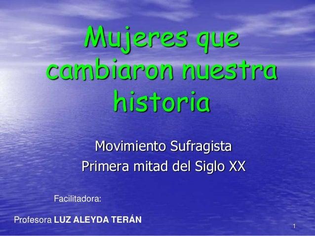 Mujeres que cambiaron nuestra historia Movimiento Sufragista Primera mitad del Siglo XX Facilitadora: Profesora LUZ ALEYDA...
