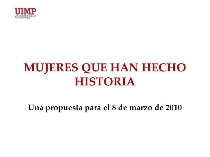 MUJERES QUE HAN HECHO HISTORIAUna propuesta para el 8 de marzo de 2010<br />