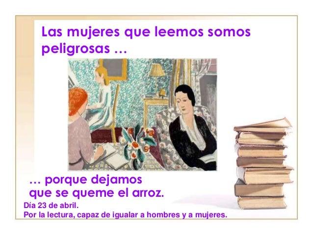 Las mujeres que leemos somos peligrosas … … porque dejamos que se queme el arroz. Día 23 de abril. Por la lectura, capaz d...
