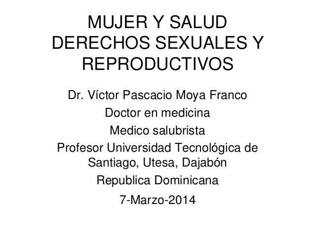 MUJER Y SALUD DERECHOS SEXUALES Y REPRODUCTIVOS Dr. Víctor Pascacio Moya Franco Doctor en medicina Medico salubrista Profe...