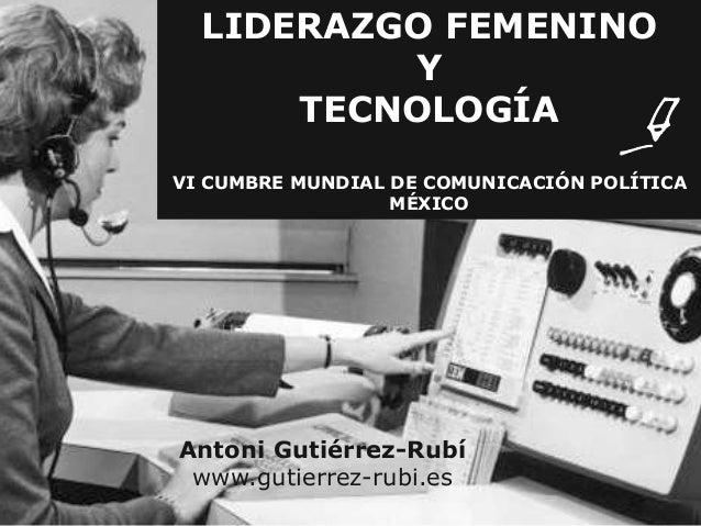 LIDERAZGO FEMENINO  Y  TECNOLOGÍA  VI CUMBRE MUNDIAL DE COMUNICACIÓN POLÍTICA  MÉXICO  Antoni Gutiérrez-Rubí  www.gutierre...