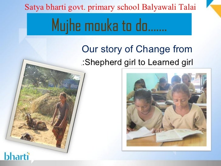 Satya bharti govt. primary school Balyawali Talai       Mujhe mouka to do…….                Our story of Change from      ...
