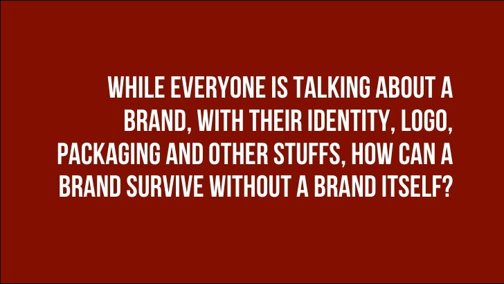 WHILE EVERYONE IS TALKING ABOUT A     BRAND, with their identity, logo,packaging and other stuffs, how can abrand survive ...