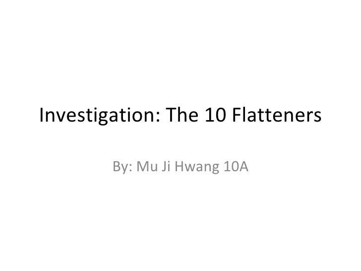 Investigation: The 10 Flatteners By: Mu Ji Hwang 10A