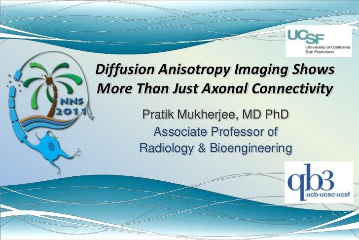 Diffusion Anisotropy Imaging Shows More Than Just Axonal Connectivity<br />Pratik Mukherjee, MD PhD<br />Associate Profess...