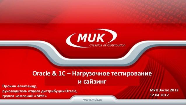 Oracle & 1C – Нагрузочное тестирование                        Группа компаний МУК                              и сайзингПр...