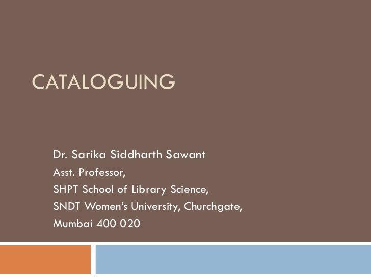 CATALOGUING Dr. Sarika Siddharth Sawant Asst. Professor, SHPT School of Library Science, SNDT Women's University, Churchga...