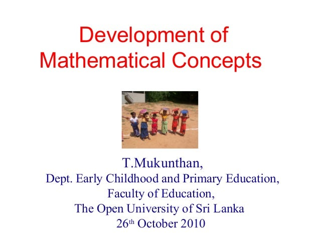 Development of Mathematical Concepts T.Mukunthan, Dept. Early Childhood and Primary Education, Faculty of Education, The O...