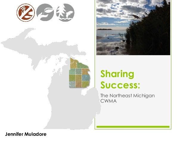 Sharing Success: The Northeast Michigan CWMA  Jennifer Muladore | Huron Pines Ecologist  September 11, 2013
