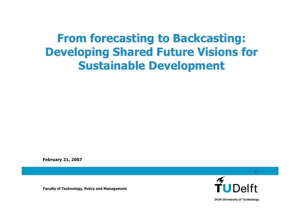 From forecasting to Backcasting:  Developing Shared Future Visions for       Sustainable Development     February 21, 2007...