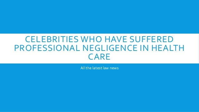 CELEBRITIES WHO HAVE SUFFERED PROFESSIONAL NEGLIGENCE IN HEALTH CARE All the latest law news