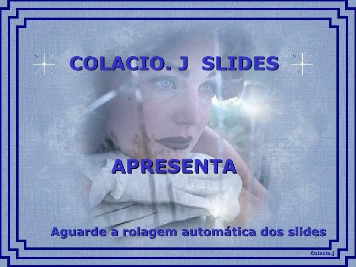 COLACIO. J  SLIDES APRESENTA Aguarde a rolagem automática dos slides