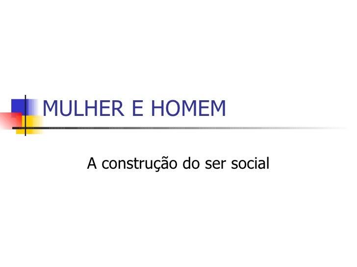 MULHER E HOMEM A construção do ser social