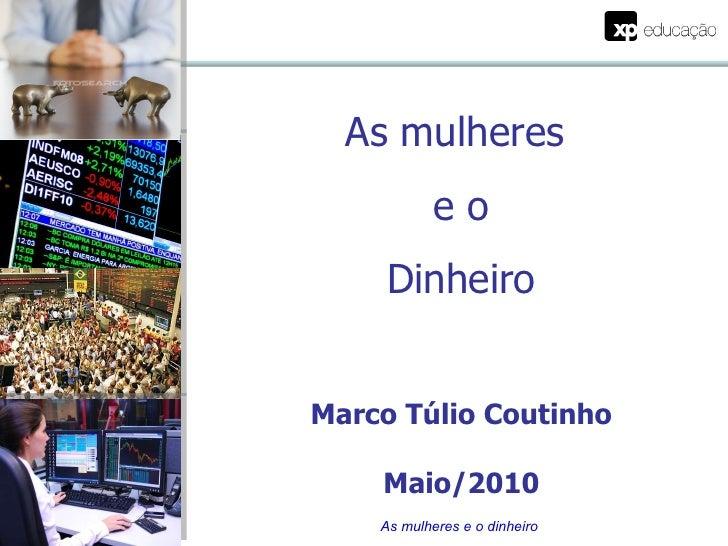 <ul><li>Marco Túlio Coutinho </li></ul><ul><li>Maio/2010 </li></ul>As mulheres e o dinheiro As mulheres  e o Dinheiro