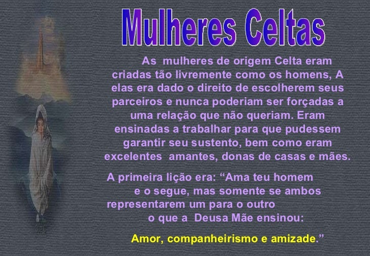 Mulheres Celtas As  mulheres de origem Celta eram criadas tão livremente como os homens, A elas era dado o direito de esco...