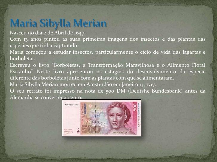 Maria SibyllaMerian<br />Nasceu no dia 2 de Abril de 1647. <br />Com 13 anos pintou as suas primeiras imagens dos insectos...