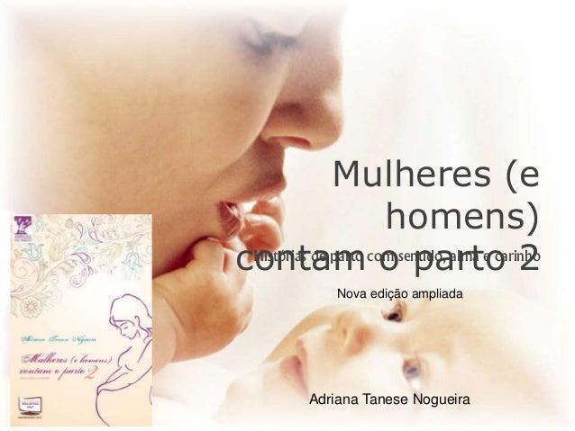 Mulheres (e homens) contam o parto 2Histórias de parto com sentido, alma e carinho Nova edição ampliada Adriana Tanese Nog...