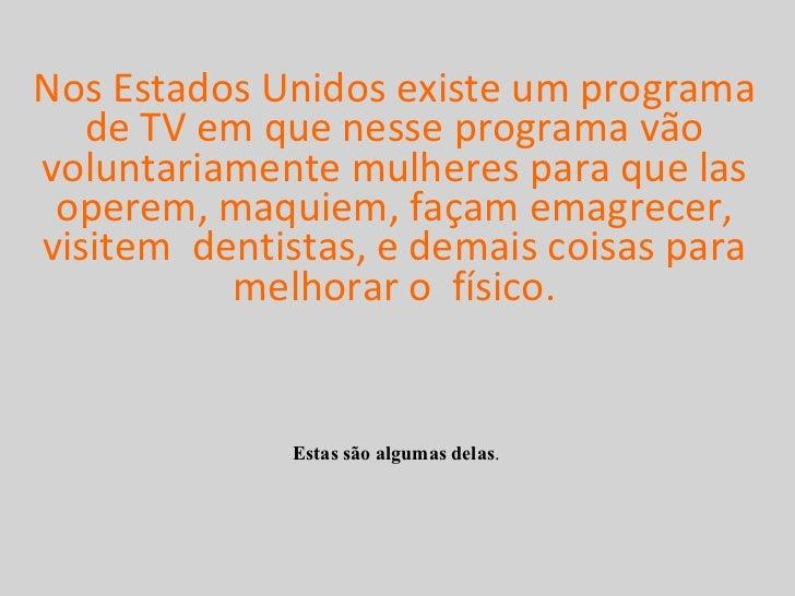 Nos Estados Unidos existe um programa de TV em que nesse programa vão voluntariamente mulheres para que las operem, maquie...