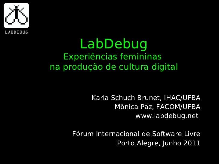 LabDebug   Experiências femininasna produção de cultura digital          Karla Schuch Brunet, IHAC/UFBA                 Mô...