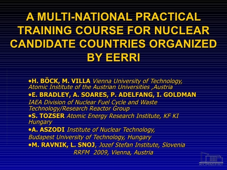 A MULTI-NATIONAL PRACTICAL TRAINING COURSE FOR NUCLEAR CANDIDATE COUNTRIES ORGANIZED BY EERRI <ul><li>H. BÖCK, M. VILLA   ...