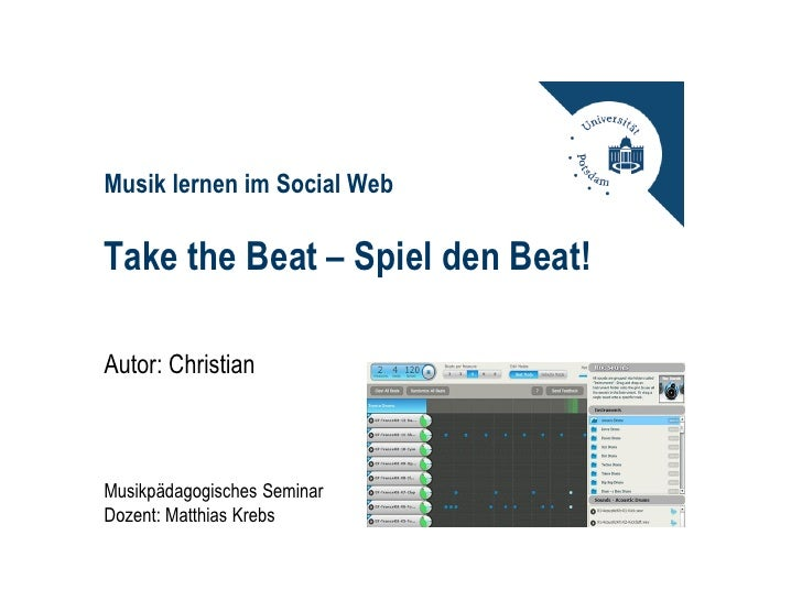 Musik lernen im Social WebTake the Beat – Spiel den Beat!Autor: ChristianMusikpädagogisches SeminarDozent: Matthias Krebs