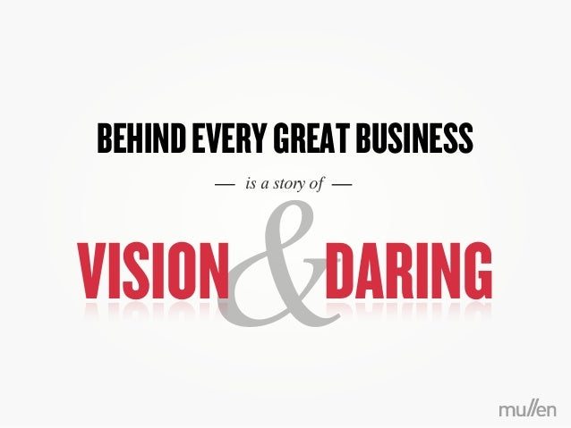BEHINDEVERYGREATBUSINESSis a story of&VISION DARING
