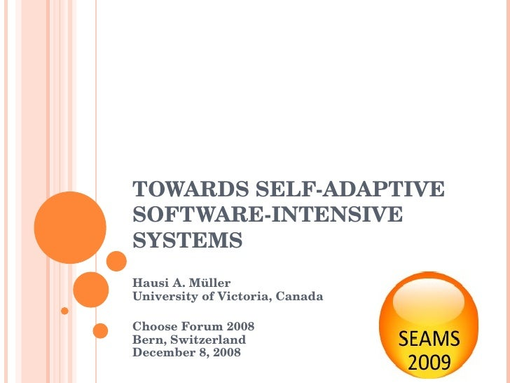TOWARDS SELF-ADAPTIVE SOFTWARE-INTENSIVE SYSTEMS Hausi A. Müller  University of Victoria, Canada Choose Forum 2008 Bern, S...