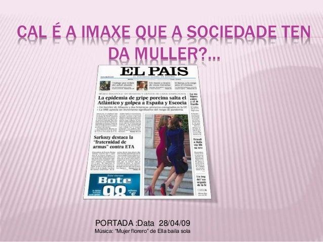 """CAL É A IMAXE QUE A SOCIEDADE TEN DA MULLER?… PORTADA :Data 28/04/09 Música: """"Mujer florero"""" de Ella baila sola"""