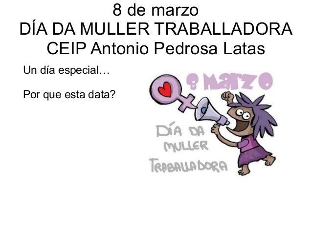 8 de marzo DÍA DA MULLER TRABALLADORA CEIP Antonio Pedrosa Latas Un día especial… Por que esta data?