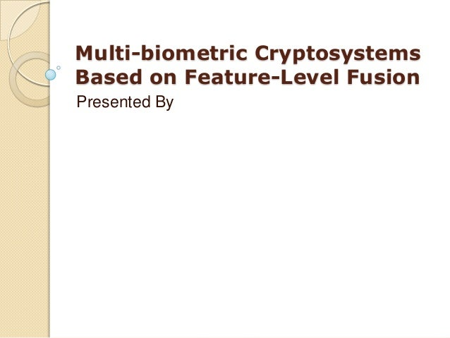 Multi-biometric Cryptosystems Based on Feature-Level Fusion Presented By