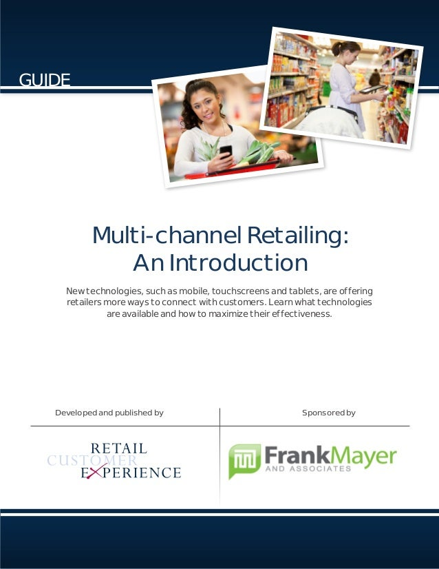 Multi-channel Retailing: An Introduction Developed and published by Sponsored by GUIDE New technologies, such as mobile, t...