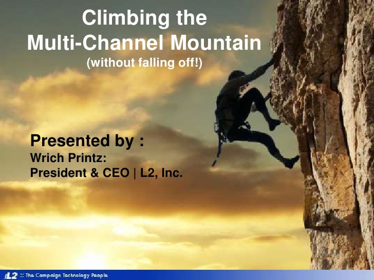 Climbing the Multi-Channel Mountain(without falling off!)<br />Presented by :WrichPrintz: <br />President & CEO | L2, Inc....