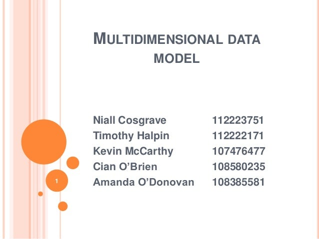 MULTIDIMENSIONAL DATA             MODEL    Niall Cosgrave     112223751    Timothy Halpin     112222171    Kevin McCarthy ...