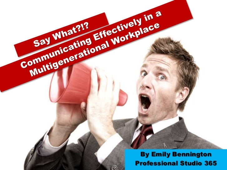 Say What?!? <br />Communicating Effectively in a Multigenerational Workplace  <br />By Emily Bennington<br />Professional ...