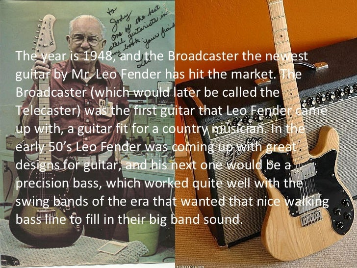 The year is 1948, and the Broadcaster the newest guitar by Mr. Leo Fender has hit the market. The Broadcaster (which would...
