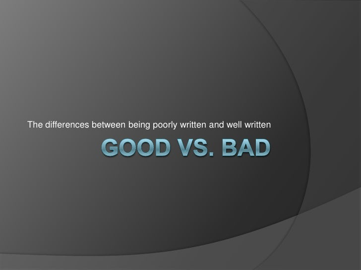 Good vs. Bad<br />The differences between being poorly written and well written<br />