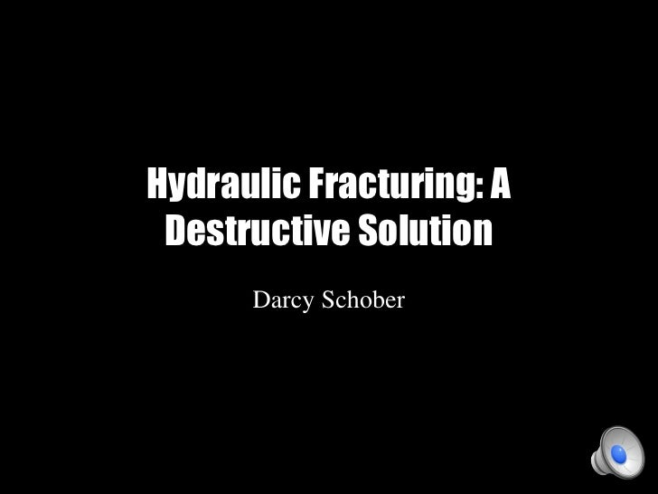 Hydraulic Fracturing: A Destructive Solution      Darcy Schober