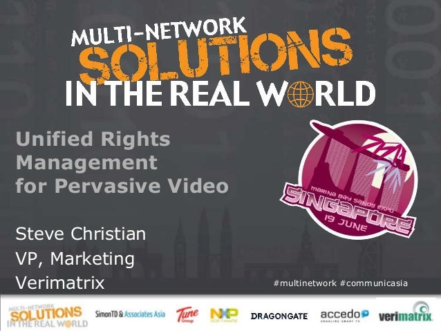 #multinetwork #communicasia Unified Rights Management for Pervasive Video Steve Christian VP, Marketing Verimatrix
