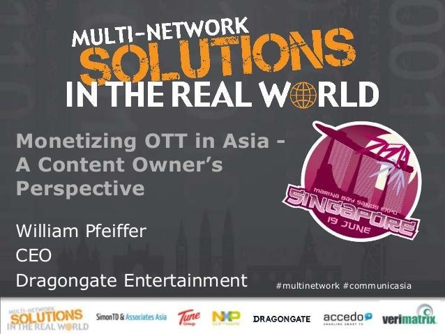 #multinetwork #communicasia Monetizing OTT in Asia - A Content Owner's Perspective William Pfeiffer CEO Dragongate Enterta...