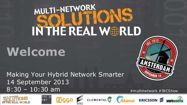 Welcome Making Your Hybrid Network Smarter 14 September 2013 8:30 – 10:30 am  #multinetwork #IBCShow