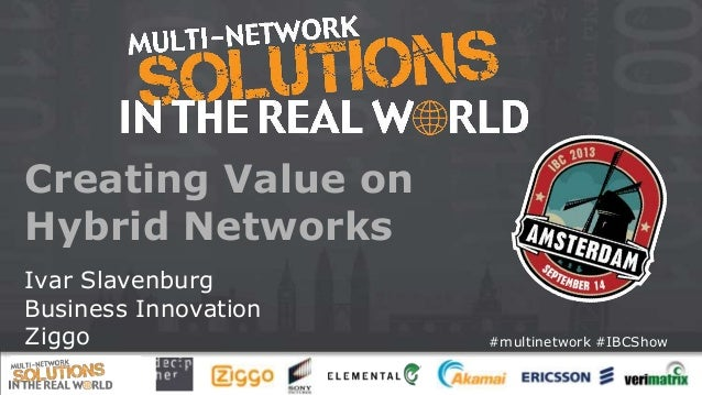 #multinetwork #IBCShow Creating Value on Hybrid Networks Ivar Slavenburg Business Innovation Ziggo