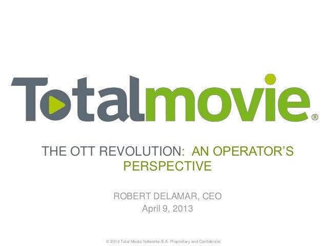 THE OTT REVOLUTION: AN OPERATOR'S           PERSPECTIVE           ROBERT DELAMAR, CEO               April 9, 2013        ©...