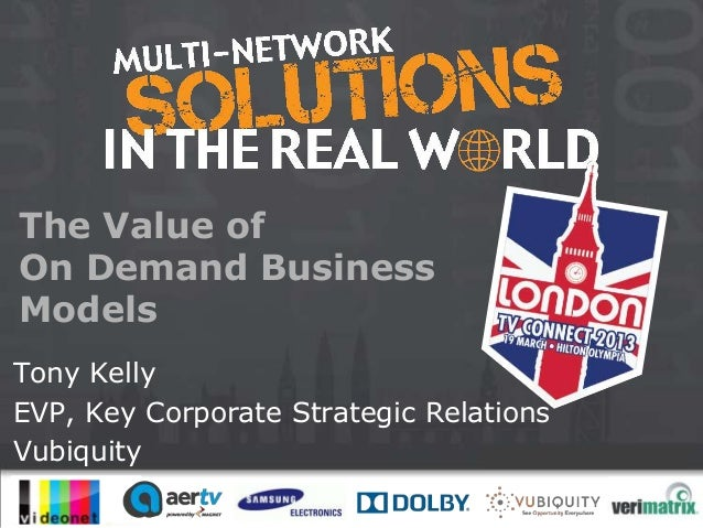 The Value ofOn Demand BusinessModelsTony KellyEVP, Key Corporate Strategic RelationsVubiquity                        #mult...