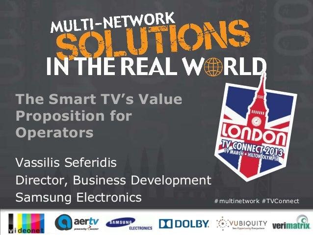 The Smart TV's ValueProposition forOperatorsVassilis SeferidisDirector, Business DevelopmentSamsung Electronics           ...