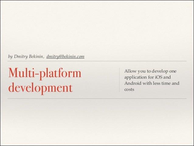 by Dmitry Bekinin, dmitry@bekinin.com  Multi-platform development  Allow you to develop one application for iOS and Androi...