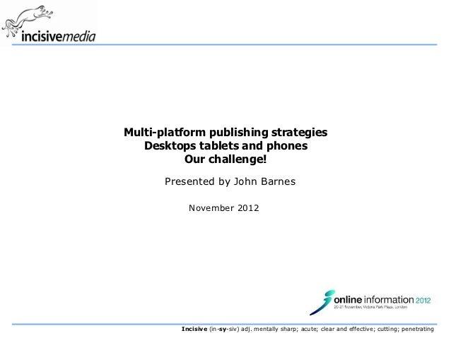 Multi-platform publishing strategies   Desktops tablets and phones           Our challenge!       Presented by John Barnes...