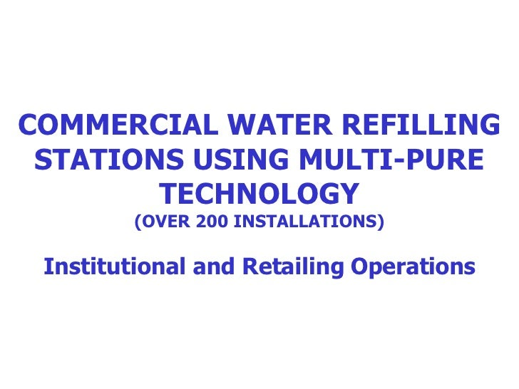 COMMERCIAL WATER REFILLING STATIONS USING MULTI-PURE TECHNOLOGY (OVER 200 INSTALLATIONS) Institutional and Retailing Opera...