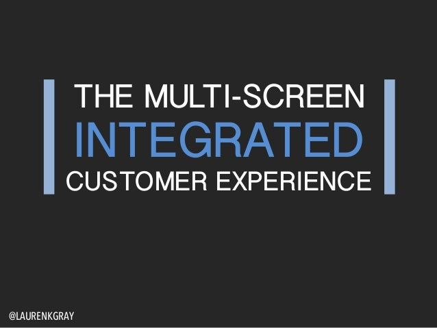 THE MULTI-SCREEN INTEGRATED CUSTOMER EXPERIENCE @LAURENKGRAY